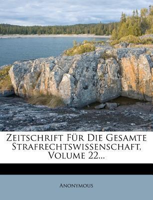 Zeitschrift Fur Die Gesamte Strafrechtswissenschaft, Zweiundzwanzigster Band, 1902