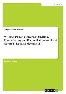 """Without Past, No Future. Forgetting, Remembering and Reconciliation in Gilbert Gatore's """"Le Passé devant soi"""""""