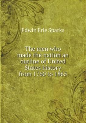 The Men Who Made the Nation an Outline of United States History from 1760 to 1865