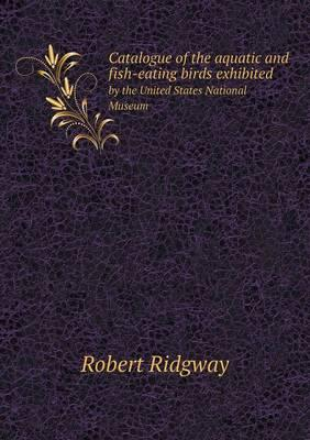 Catalogue of the Aquatic and Fish-Eating Birds Exhibited by the United States National Museum