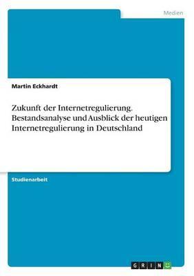 Zukunft der Internetregulierung. Bestandsanalyse und Ausblick der heutigen Internetregulierung in Deutschland