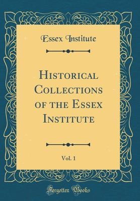 Historical Collections of the Essex Institute, Vol. 1 (Classic Reprint)