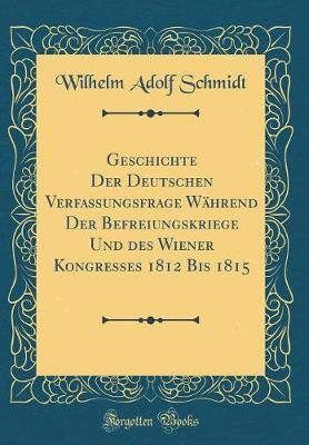 Geschichte Der Deutschen Verfassungsfrage Während Der Befreiungskriege Und des Wiener Kongresses 1812 Bis 1815 (Classic Reprint)