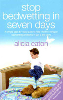 Stop Bedwetting in 7 Days - A Simple Step-By-Step Guide to Help Children Conquer Bedwetting Problems in Just a Few Days