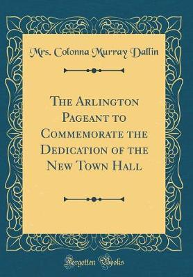 The Arlington Pageant to Commemorate the Dedication of the New Town Hall (Classic Reprint)