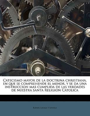 Catecismo mayor de la doctrina christiana, en que se comprehende el menor, y se da una instruccion mas cumplida de las verdades de nuestra santa Religion Catolica