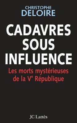 Cadavres sous influence. Les morts mystérieuses de la Ve République