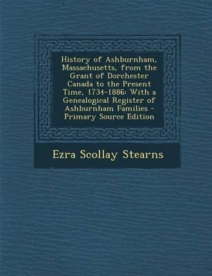 History of Ashburnham, Massachusetts, from the Grant of Dorchester Canada to the Present Time, 1734-1886