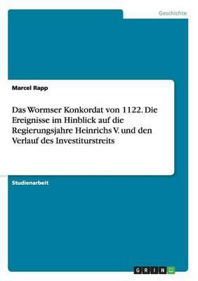 Das Wormser Konkordat von 1122. Die Ereignisse im Hinblick auf die Regierungsjahre Heinrichs V. und den Verlauf des Investiturstreits