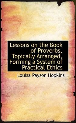 Lessons on the Book of Proverbs, Topically Arranged, Forming a System of Practical Ethics