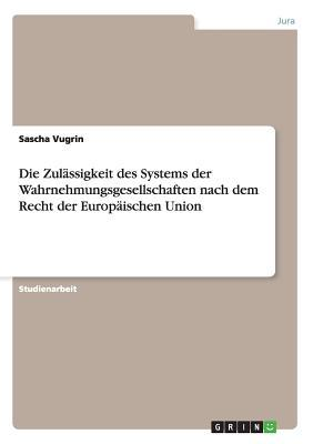 Die Zulässigkeit des Systems der  Wahrnehmungsgesellschaften nach dem Recht der Europäischen Union
