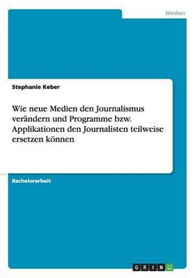 Wie neue Medien den Journalismus verändern und Programme bzw. Applikationen den Journalisten teilweise ersetzen können