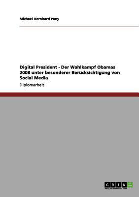 Digital President - Der Wahlkampf Obamas 2008 unter besonderer Berücksichtigung von Social Media