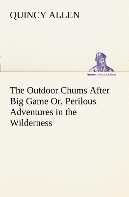 The Outdoor Chums After Big Game Or, Perilous Adventures in the Wilderness