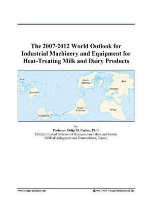 The 2007-2012 World Outlook for Industrial Machinery and Equipment for Heat-Treating Milk and Dairy Products