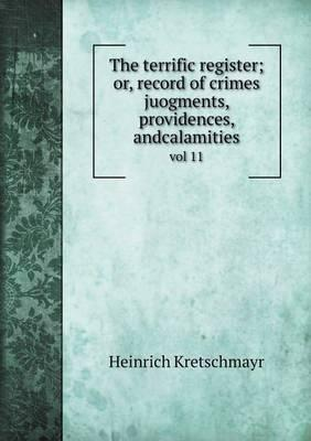 The Terrific Register; Or, Record of Crimes Juogments, Providences, Andcalamities Vol 11