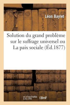 Solution du Grand Probleme Sur le Suffrage Universel Ou la Paix Sociale