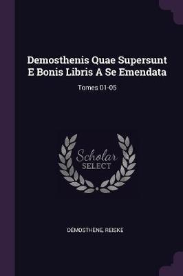 Demosthenis Quae Supersunt E Bonis Libris a Se Emendata