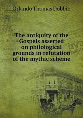 The Antiquity of the Gospels Asserted on Philological Grounds in Refutation of the Mythic Scheme