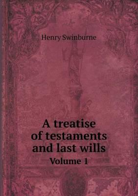 A Treatise of Testaments and Last Wills Volume 1