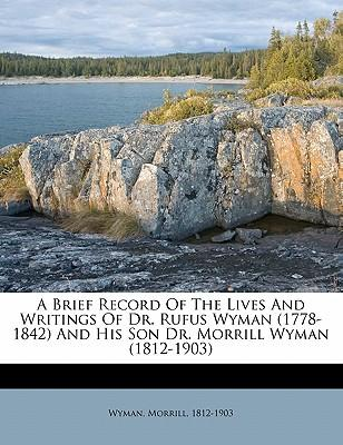 A Brief Record of the Lives and Writings of Dr. Rufus Wyman (1778-1842) and His Son Dr. Morrill Wyman (1812-1903)