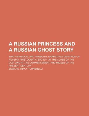 A Russian Princess and a Russian Ghost Story; Two Historical and Personal Narratives Depictive of Russian Aristocratic Society at the Close of the and Middle of the Present Century