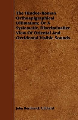 The Hindee-Roman Orthoepigraphical Ultimatum; Or a Systematic, Discriminative View of Oriental and Occidental Visible Sounds