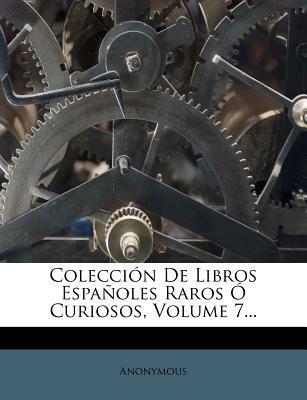 Coleccion de Libros Espanoles Raros O Curiosos, Volume 7.