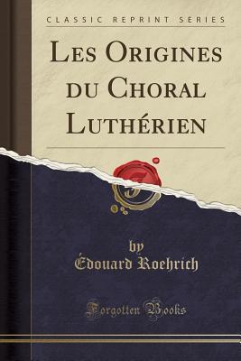 Les Origines du Choral Luthérien (Classic Reprint)
