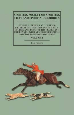 Sporting Society or Sporting Chat and Sporting Memories - Stories Humorous and Curious; Wrinkles of the Field and the Race-Course; Anecdotes of the ... Notes on Shooting and Fishing - Volume I