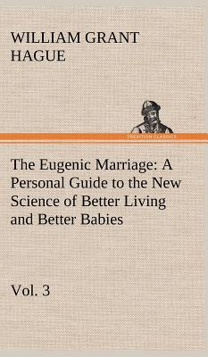 The Eugenic Marriage, Vol. 3 A Personal Guide to the New Science of Better Living and Better Babies