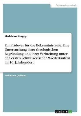 Ein Plädoyer für die Bekenntnistaufe. Eine Untersuchung ihrer theologischen Begründung und ihrer Verbreitung unter den ersten Schweizerischen Wiedertäufern im 16. Jahrhundert