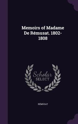 Memoirs of Madame de Remusat. 1802-1808