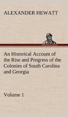 An Historical Account of the Rise and Progress of the Colonies of South Carolina and Georgia, Volume 1