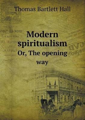 Modern Spiritualism Or, the Opening Way