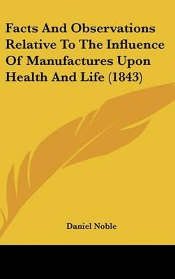 Facts And Observations Relative To The Influence Of Manufactures Upon Health And Life (1843)