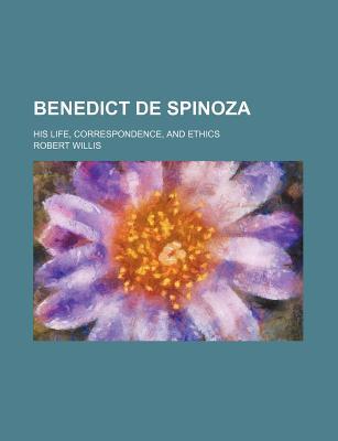 Benedict de Spinoza; His Life, Correspondence, and Ethics