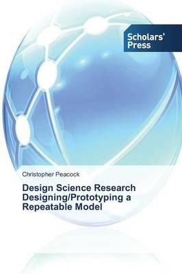 Design Science Research Designing/Prototyping a Repeatable Model