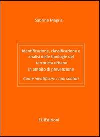 Identificazione, classificazione e analisi delle tipologie del terrorista urbano in ambito di prevenzione. Come identificare i lupi solitari. Ediz. bilingue