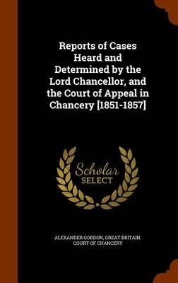 Reports of Cases Heard and Determined by the Lord Chancellor, and the Court of Appeal in Chancery [1851-1857]
