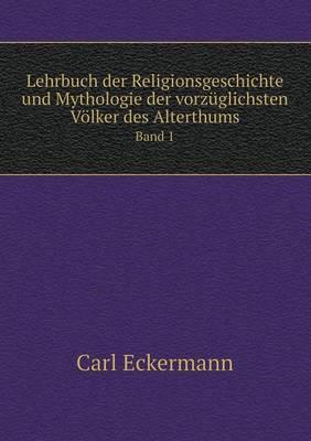 Lehrbuch Der Religionsgeschichte Und Mythologie Der Vorzuglichsten Volker Des Alterthums Band 1