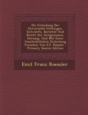 Die Grundung Der Universitat Gottingen, Entwurfe, Berichte Und Briefe Der Zeitgenossen, Herausg. Und Mit Einer Geschichtlichen Einleitung Versehen Von