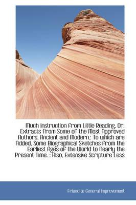 Much Instruction from Little Reading, Or, Extracts from Some of the Most Approved Authors, Ancient and Modern