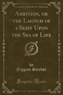 Ambition, or the Launch of a Skiff Upon the Sea of Life (Classic Reprint)