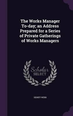 The Works Manager To-Day; An Address Prepared for a Series of Private Gatherings of Works Managers