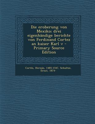 Die Eroberung Von Mexiko; Drei Eigenhandige Berichte Von Ferdinand Cortez an Kaiser Karl V