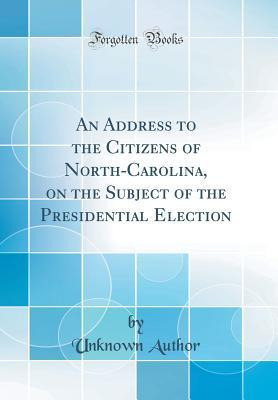 An Address to the Citizens of North-Carolina, on the Subject of the Presidential Election (Classic Reprint)