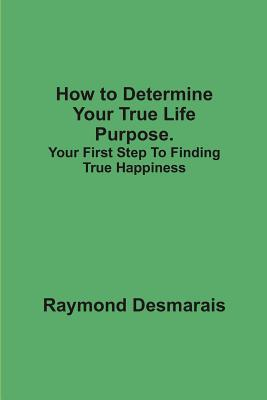How to Determine Your True Life Purpose