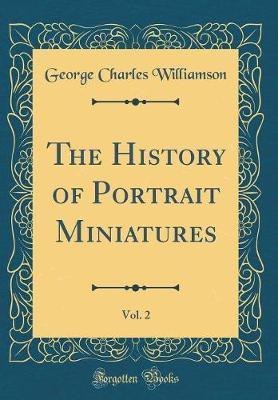 The History of Portrait Miniatures, Vol. 2 (Classic Reprint)
