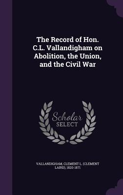 The Record of Hon. C.L. Vallandigham on Abolition, the Union, and the Civil War